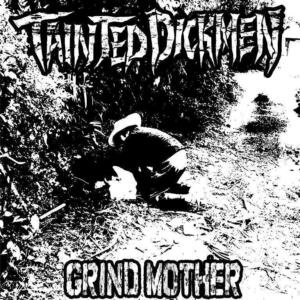 """TAINTED DICKMEN<br>""""Grind Mother"""""""